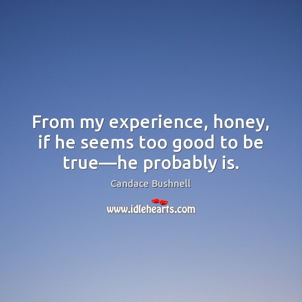 From my experience, honey, if he seems too good to be true—he probably is. Too Good To Be True Quotes Image