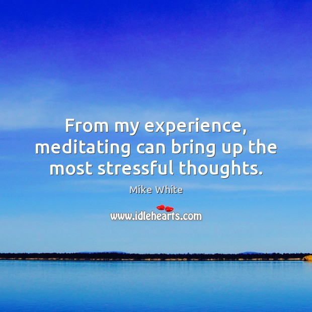 From my experience, meditating can bring up the most stressful thoughts. Mike White Picture Quote