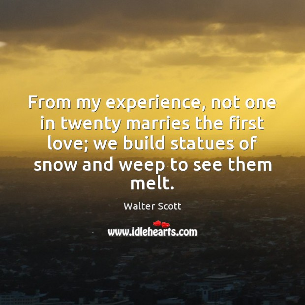 From my experience, not one in twenty marries the first love; we Walter Scott Picture Quote