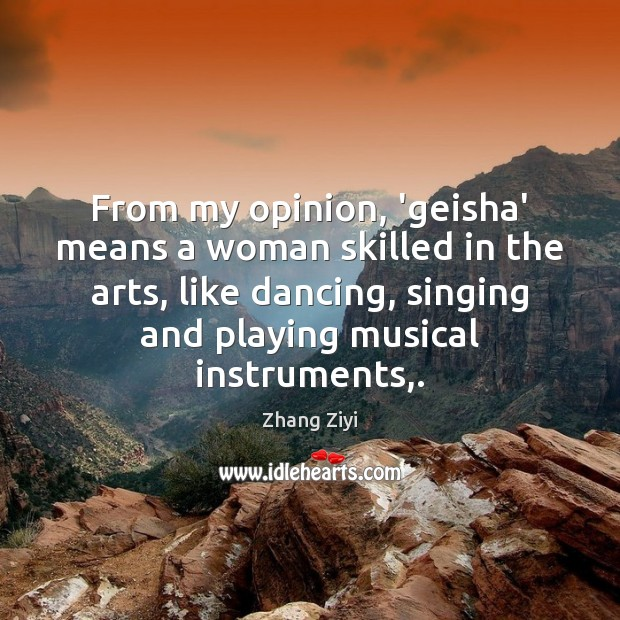 From my opinion, 'geisha' means a woman skilled in the arts, like Zhang Ziyi Picture Quote