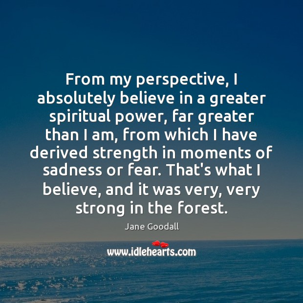 Image, From my perspective, I absolutely believe in a greater spiritual power, far