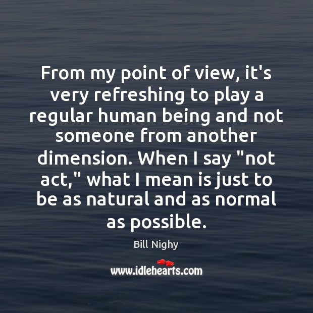 From my point of view, it's very refreshing to play a regular Bill Nighy Picture Quote