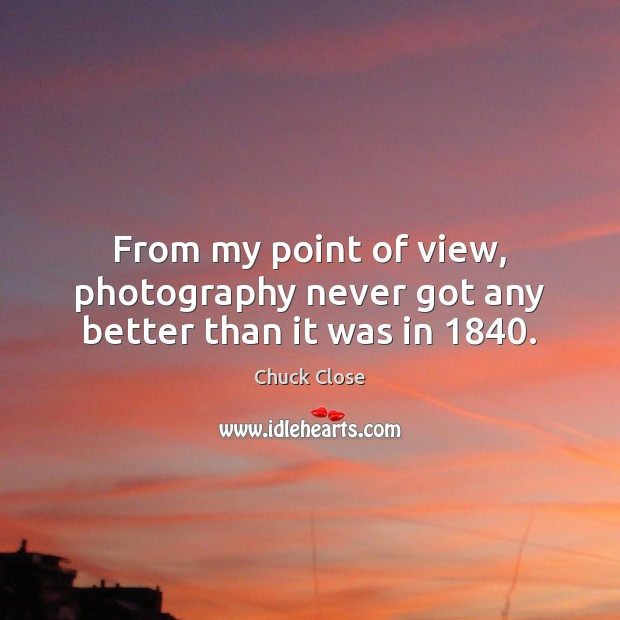 From my point of view, photography never got any better than it was in 1840. Chuck Close Picture Quote