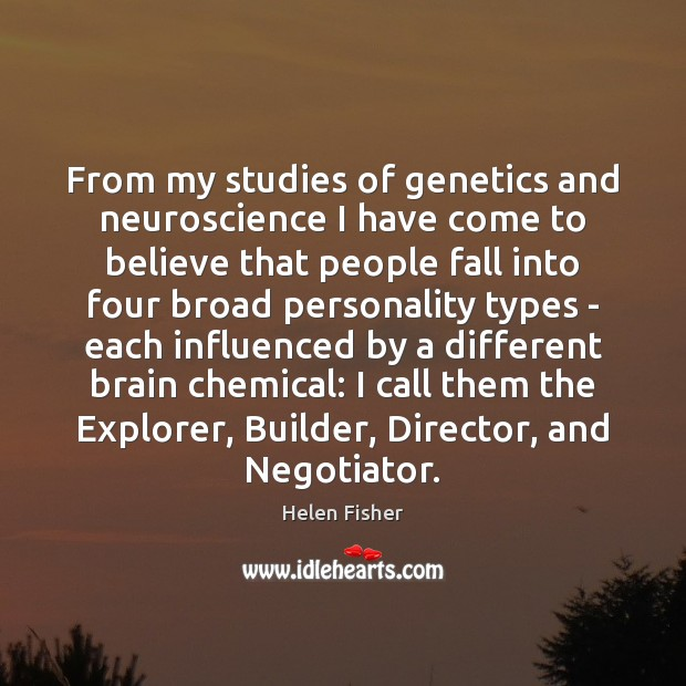 From my studies of genetics and neuroscience I have come to believe Helen Fisher Picture Quote