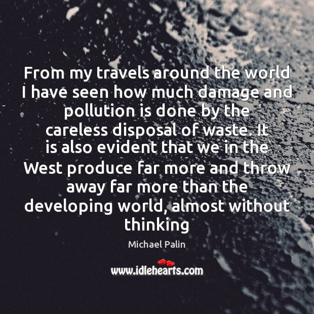 From my travels around the world I have seen how much damage Michael Palin Picture Quote