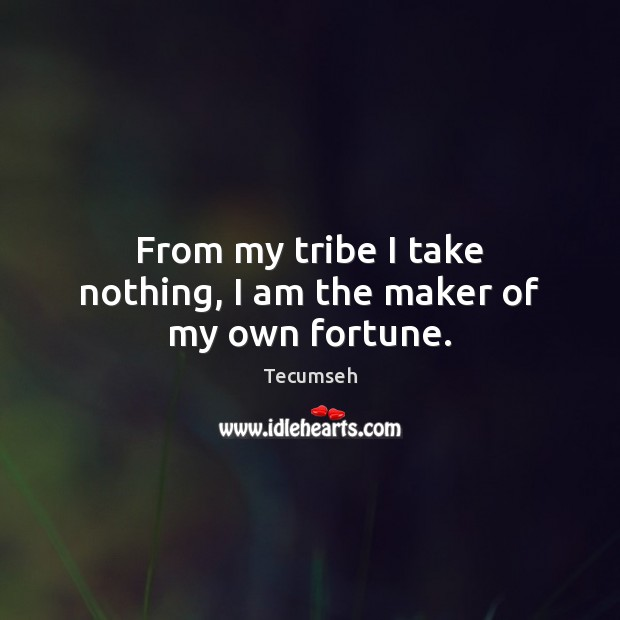 From my tribe I take nothing, I am the maker of my own fortune. Image