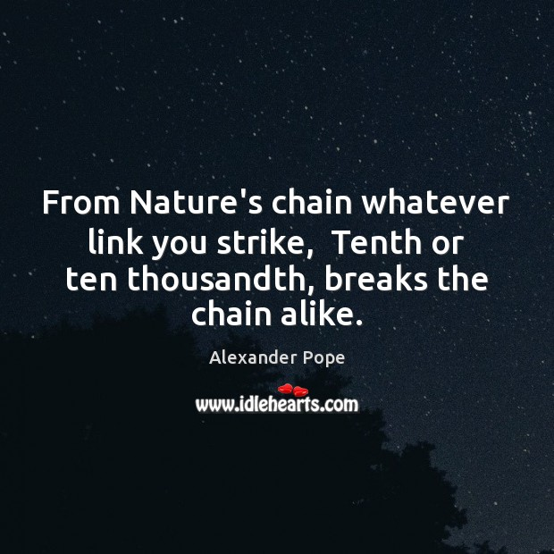 From Nature's chain whatever link you strike,  Tenth or ten thousandth, breaks Alexander Pope Picture Quote
