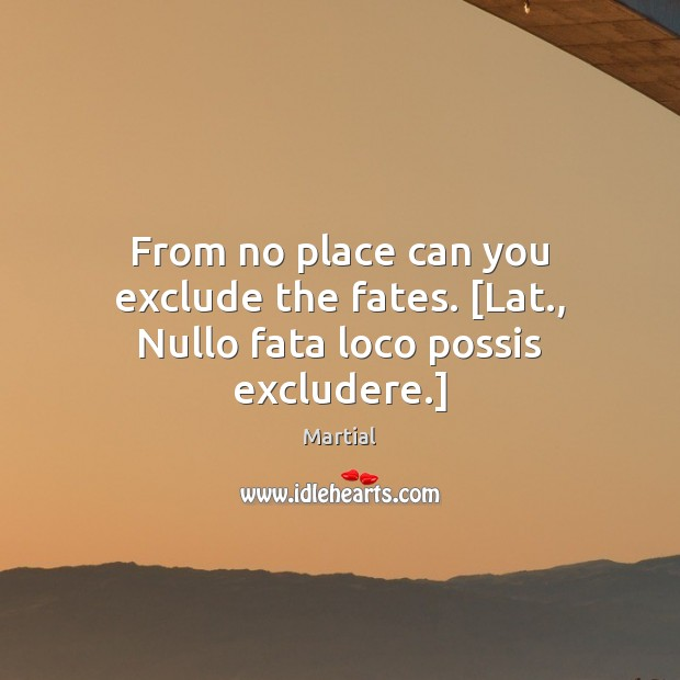 From no place can you exclude the fates. [Lat., Nullo fata loco possis excludere.] Martial Picture Quote