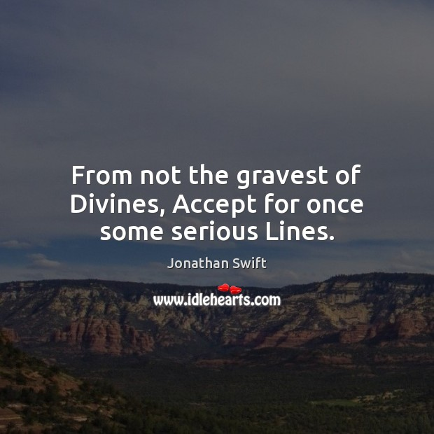 From not the gravest of Divines, Accept for once some serious Lines. Image