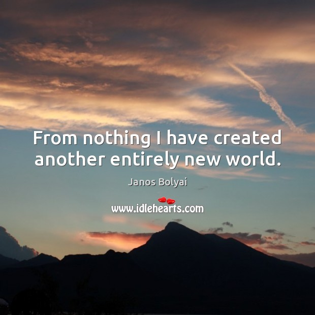 From nothing I have created another entirely new world. Janos Bolyai Picture Quote