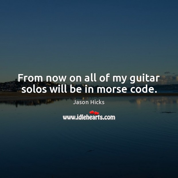From now on all of my guitar solos will be in morse code. Image