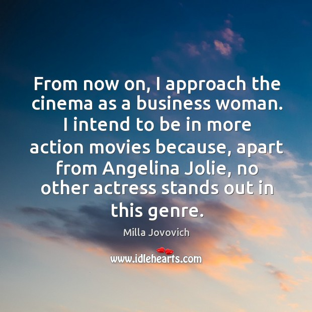 From now on, I approach the cinema as a business woman. Image