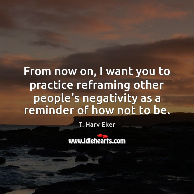From now on, I want you to practice reframing other people's negativity Image