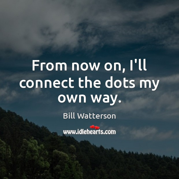 From now on, I'll connect the dots my own way. Bill Watterson Picture Quote
