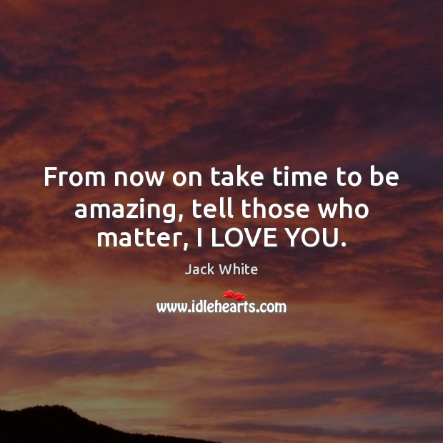 From now on take time to be amazing, tell those who matter, I LOVE YOU. Jack White Picture Quote