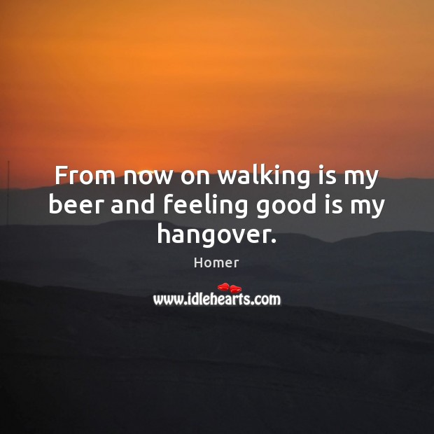 From now on walking is my beer and feeling good is my hangover. Image