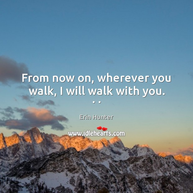 From now on, wherever you walk, I will walk with you. . . Erin Hunter Picture Quote