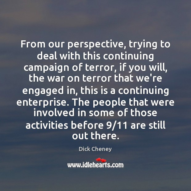 From our perspective, trying to deal with this continuing campaign of terror, Dick Cheney Picture Quote