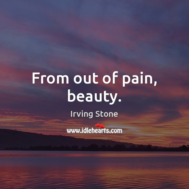 From out of pain, beauty. Image