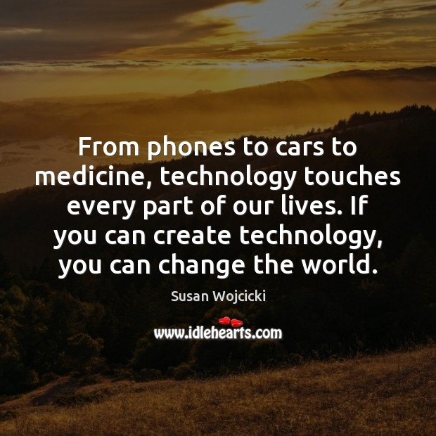 From phones to cars to medicine, technology touches every part of our Susan Wojcicki Picture Quote