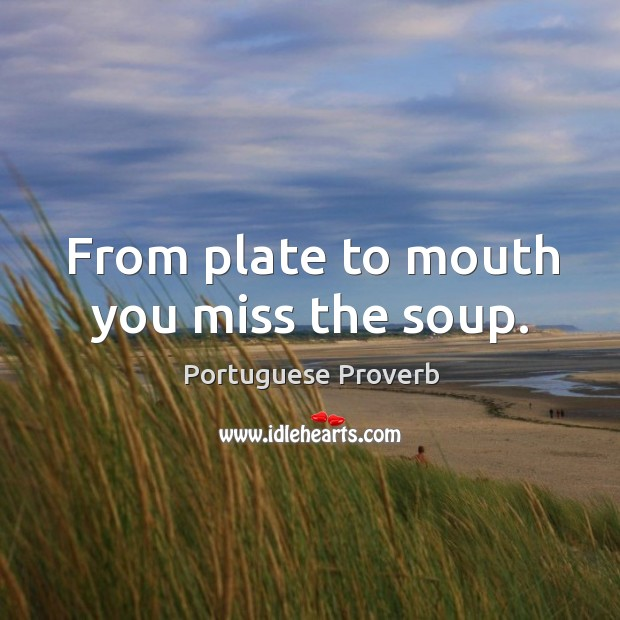 Image, From plate to mouth you miss the soup.