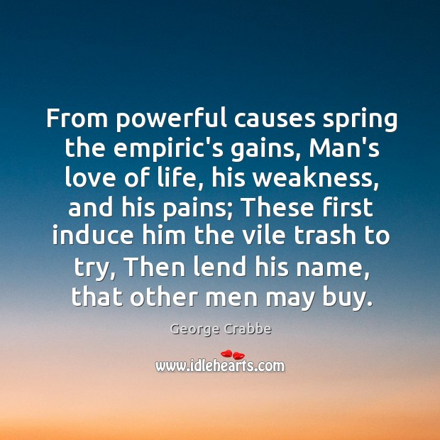 From powerful causes spring the empiric's gains, Man's love of life, his George Crabbe Picture Quote