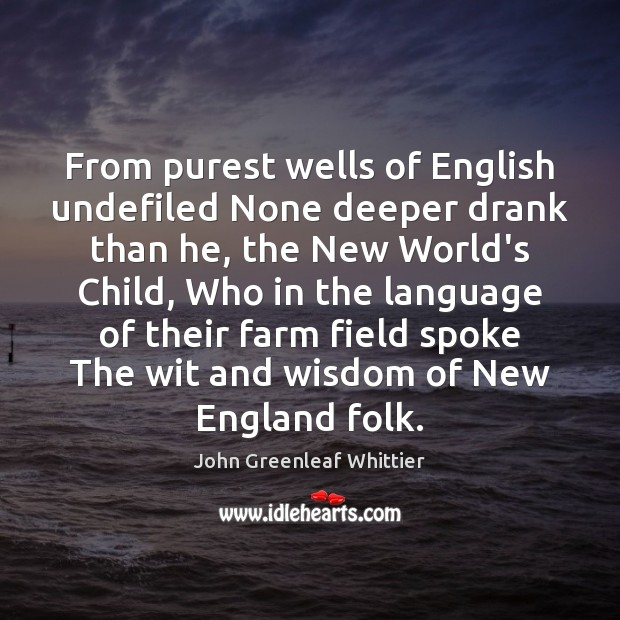 John Greenleaf Whittier Picture Quote image saying: From purest wells of English undefiled None deeper drank than he, the