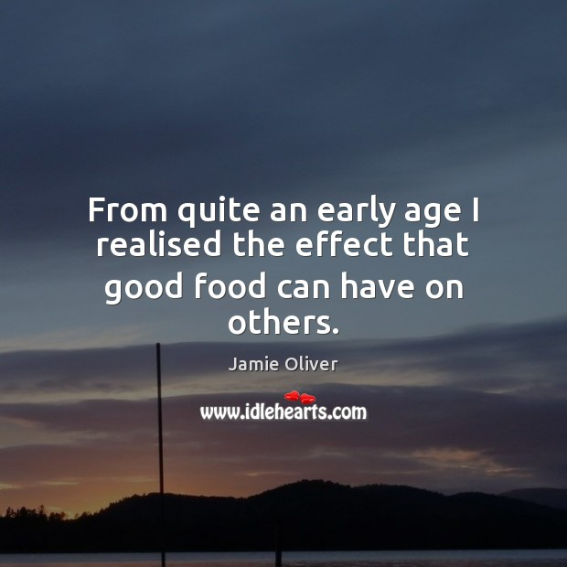From quite an early age I realised the effect that good food can have on others. Jamie Oliver Picture Quote