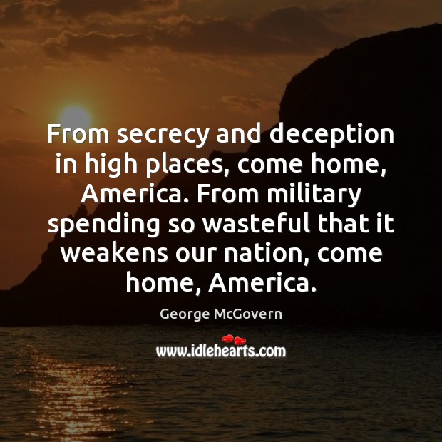 From secrecy and deception in high places, come home, America. From military George McGovern Picture Quote