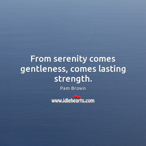 From serenity comes gentleness, comes lasting strength. Image