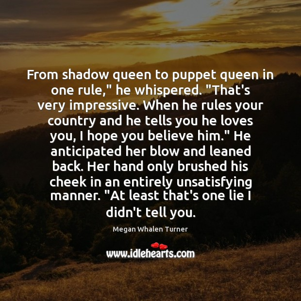 """Image, From shadow queen to puppet queen in one rule,"""" he whispered. """"That's"""