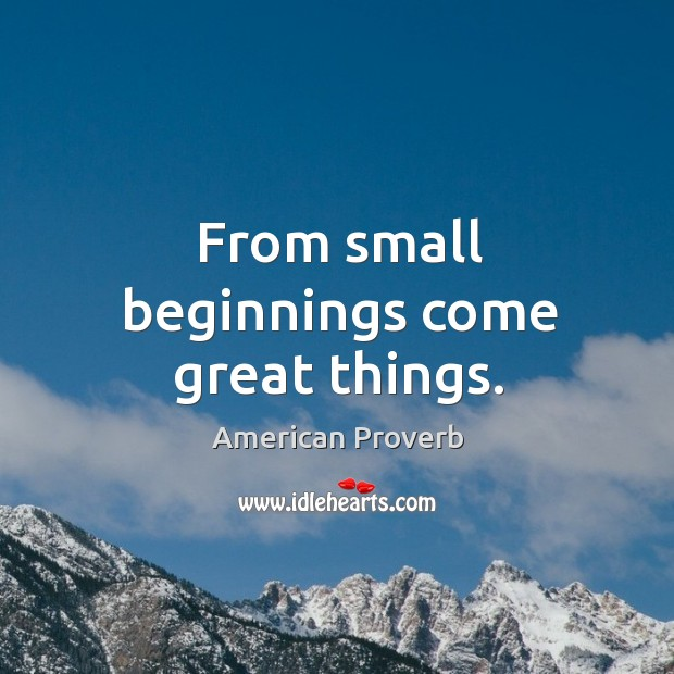 Image, From small beginnings come great things.