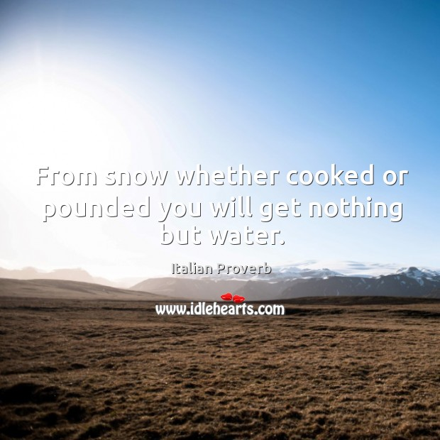 Image, From snow whether cooked or pounded you will get nothing but water.