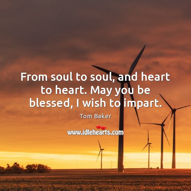 From soul to soul, and heart to heart. May you be blessed, I wish to impart. Tom Baker Picture Quote