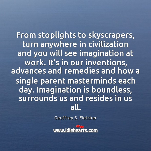 From stoplights to skyscrapers, turn anywhere in civilization and you will see Geoffrey S. Fletcher Picture Quote
