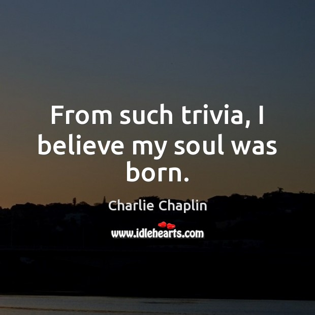 From such trivia, I believe my soul was born. Image