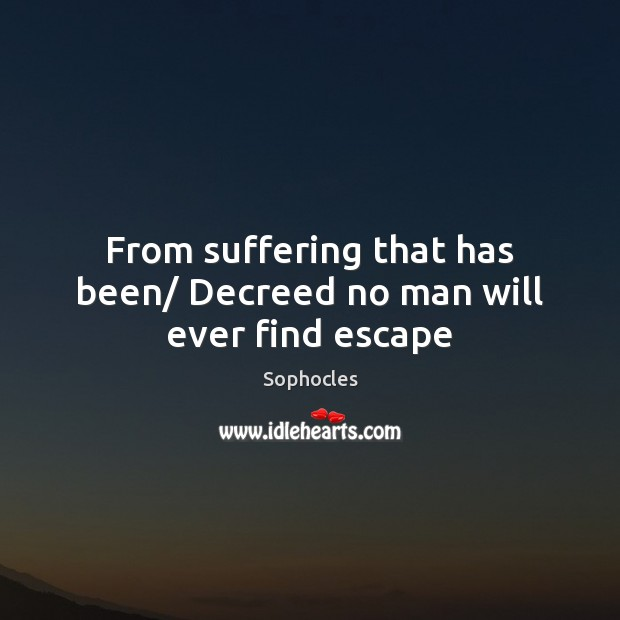 Image, From suffering that has been/ Decreed no man will ever find escape