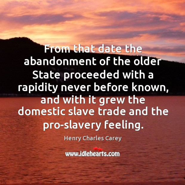 From that date the abandonment of the older state proceeded with a rapidity never before known Henry Charles Carey Picture Quote