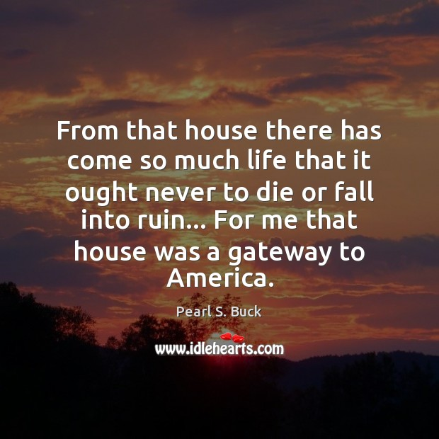 From that house there has come so much life that it ought Pearl S. Buck Picture Quote