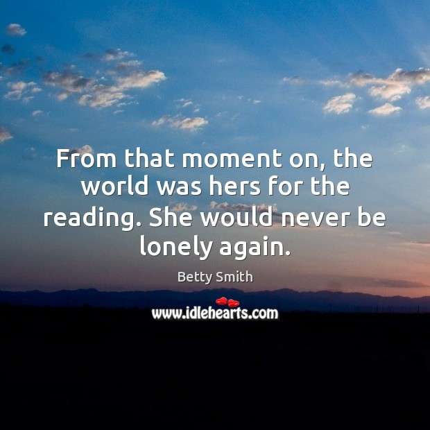 From that moment on, the world was hers for the reading. She would never be lonely again. Betty Smith Picture Quote