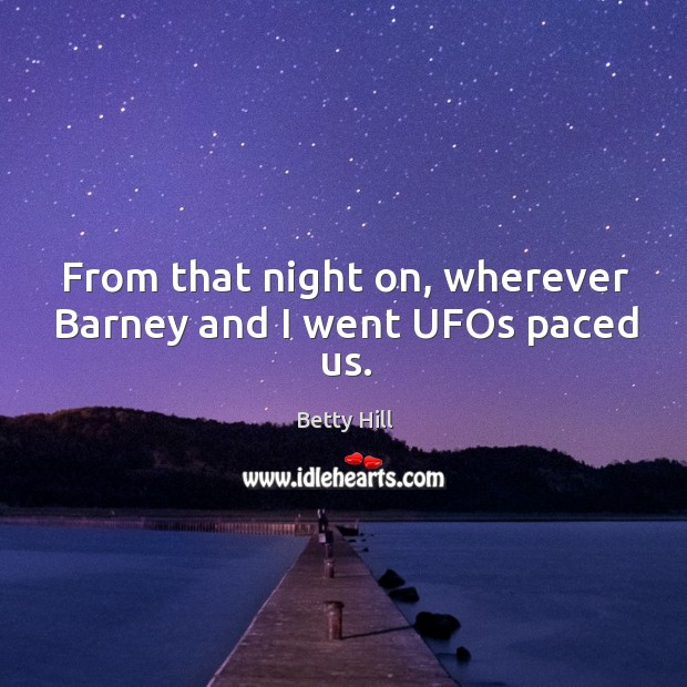 From that night on, wherever barney and I went ufos paced us. Betty Hill Picture Quote