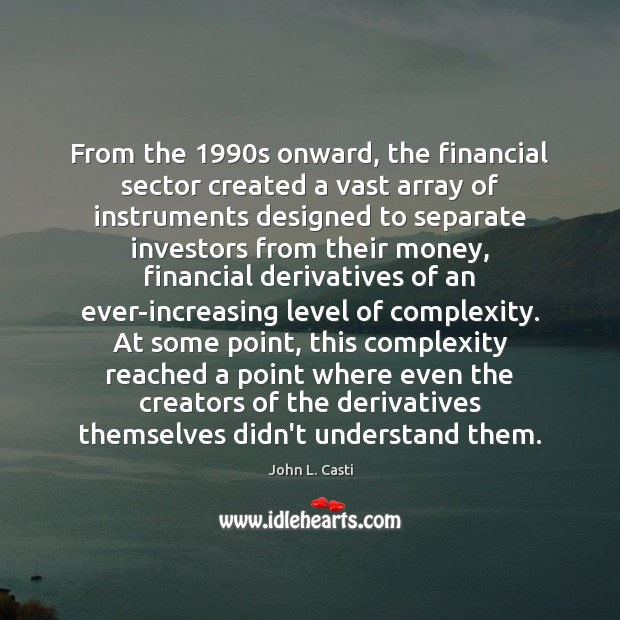 From the 1990s onward, the financial sector created a vast array of John L. Casti Picture Quote