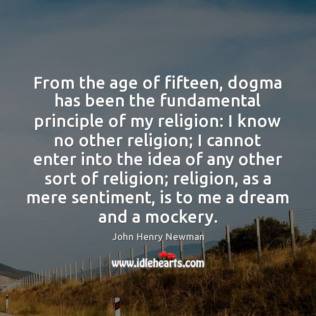 From the age of fifteen, dogma has been the fundamental principle of John Henry Newman Picture Quote