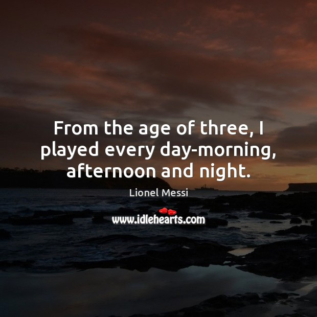 Image, From the age of three, I played every day-morning, afternoon and night.