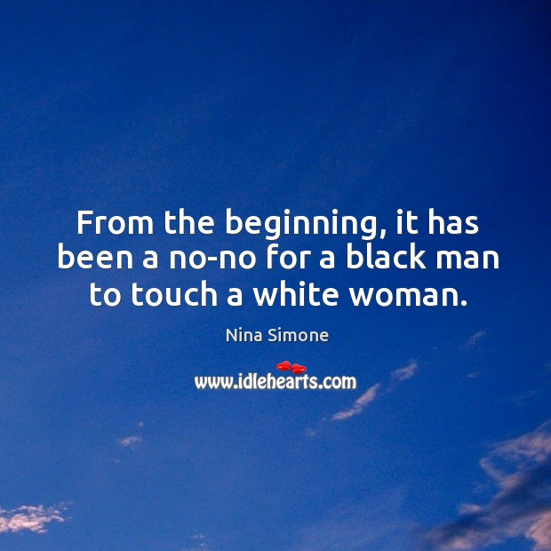 From the beginning, it has been a no-no for a black man to touch a white woman. Nina Simone Picture Quote