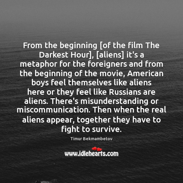 From the beginning [of the film The Darkest Hour], [aliens] it's a Misunderstanding Quotes Image