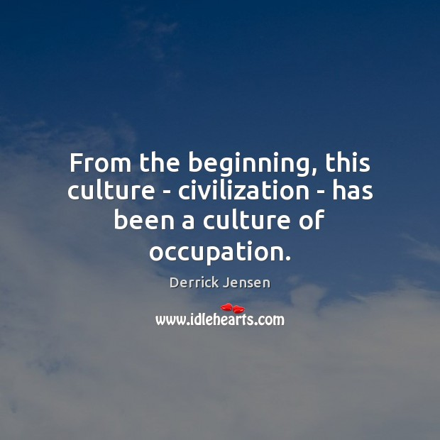 Image, From the beginning, this culture – civilization – has been a culture of occupation.