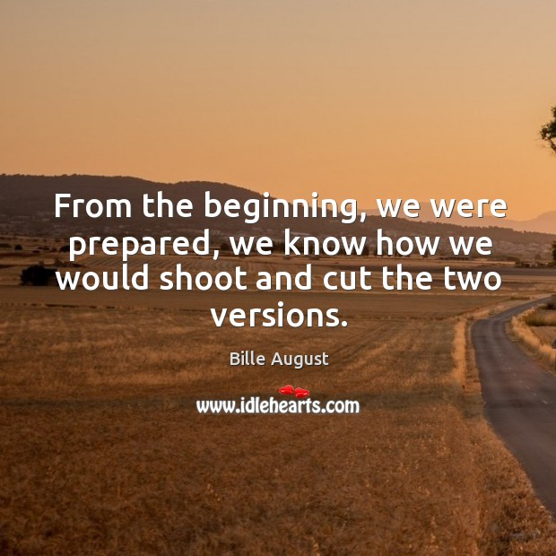 From the beginning, we were prepared, we know how we would shoot and cut the two versions. Bille August Picture Quote