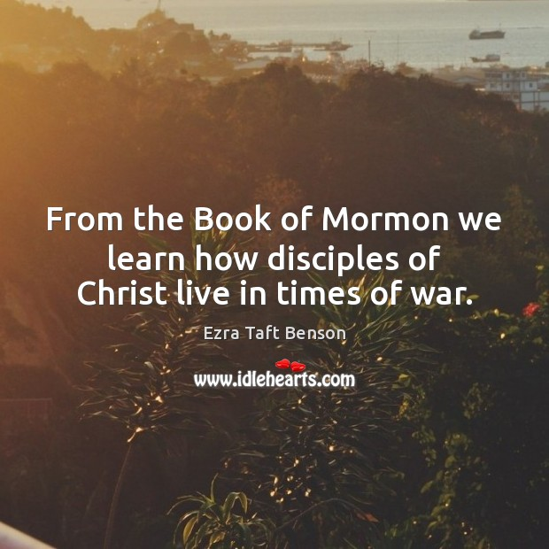 From the Book of Mormon we learn how disciples of Christ live in times of war. Image