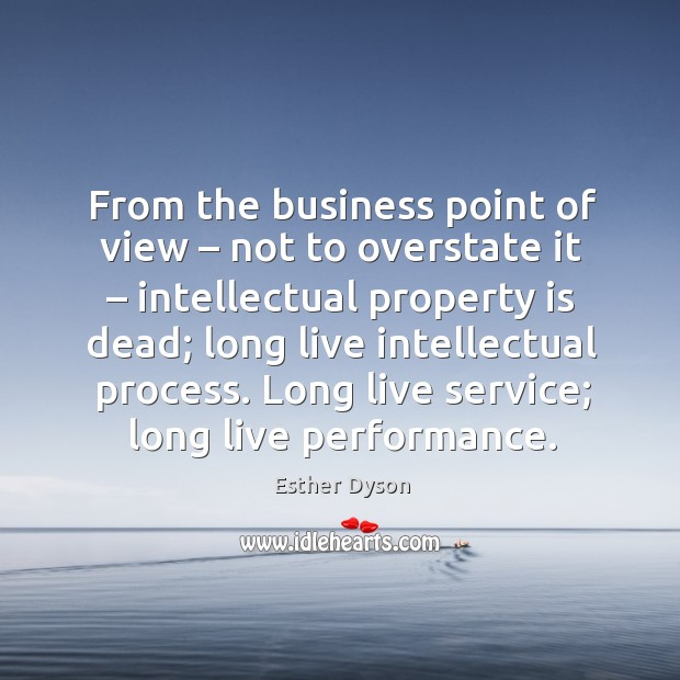 From the business point of view – not to overstate it – intellectual property is dead; Esther Dyson Picture Quote